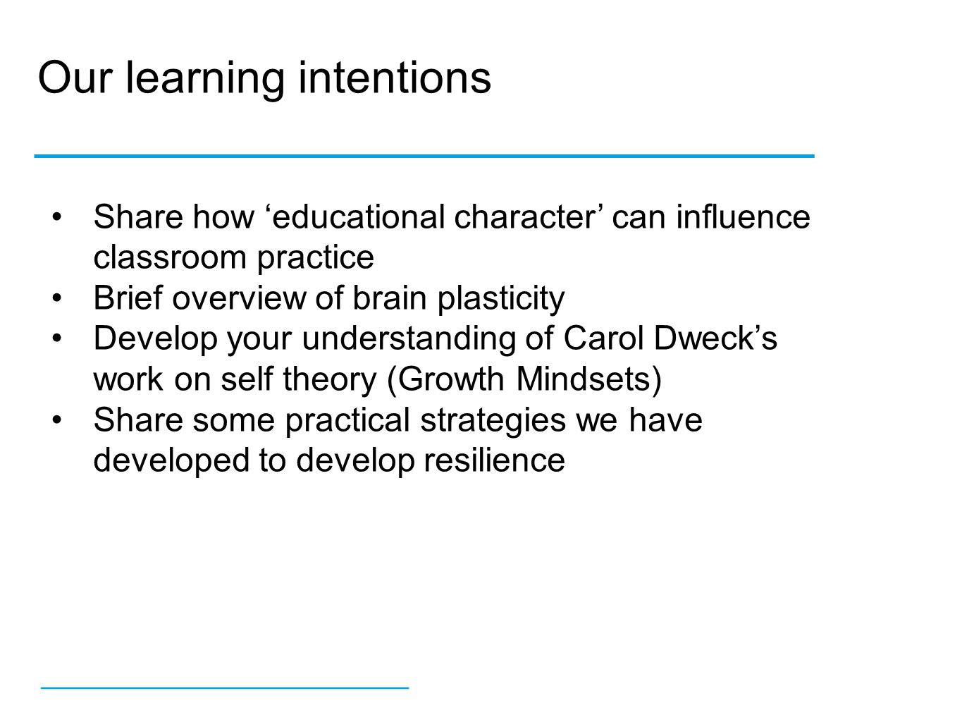 Our learning intentions __________________ Share how 'educational character' can influence classroom practice Brief overview of brain plasticity Develop your understanding of Carol Dweck's work on self theory (Growth Mindsets) Share some practical strategies we have developed to develop resilience