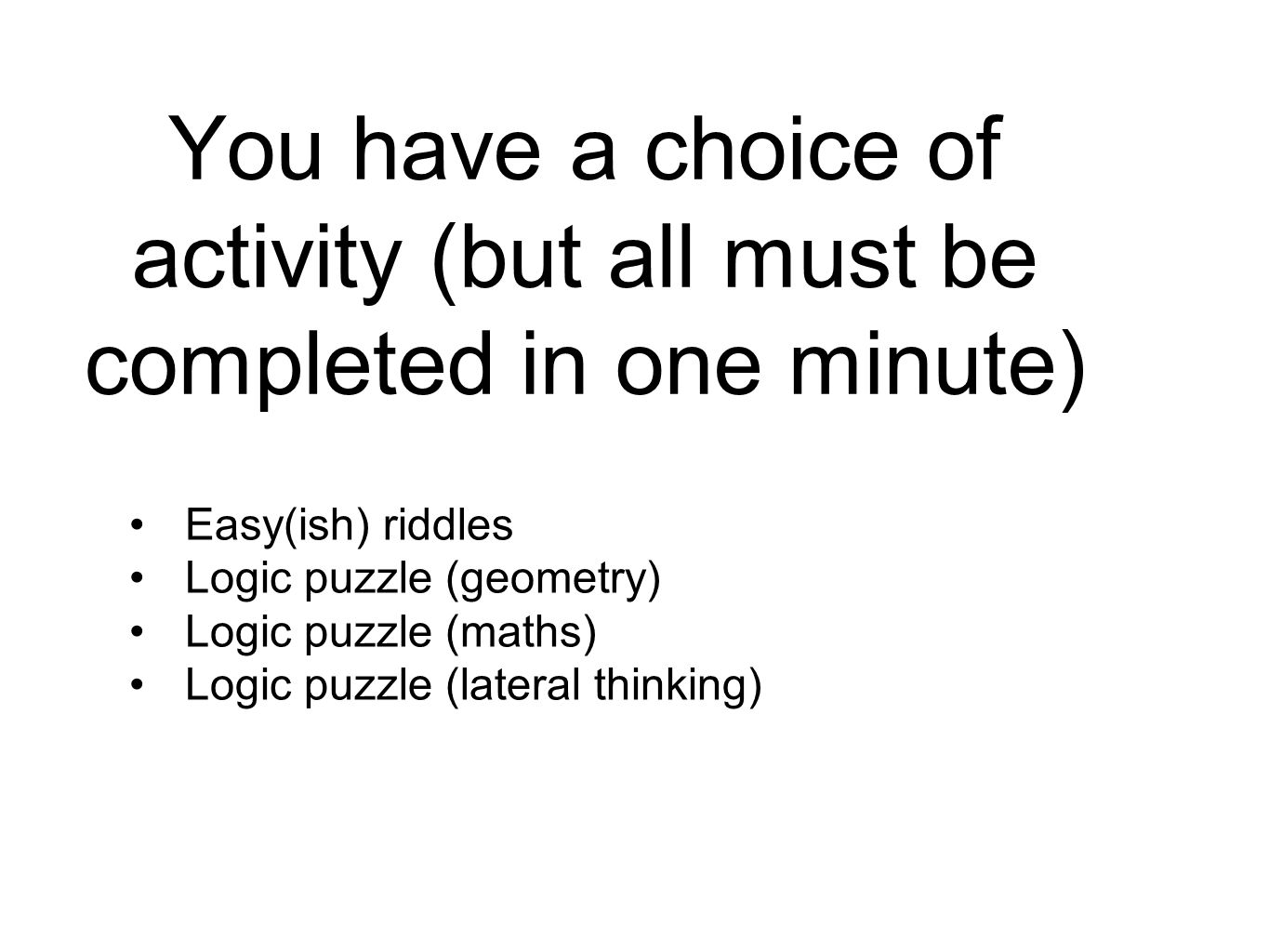 You have a choice of activity (but all must be completed in one minute) Easy(ish) riddles Logic puzzle (geometry) Logic puzzle (maths) Logic puzzle (l