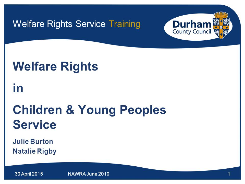 30 April 2015NAWRA June 20101 Welfare Rights Service Training Welfare Rights in Children & Young Peoples Service Julie Burton Natalie Rigby