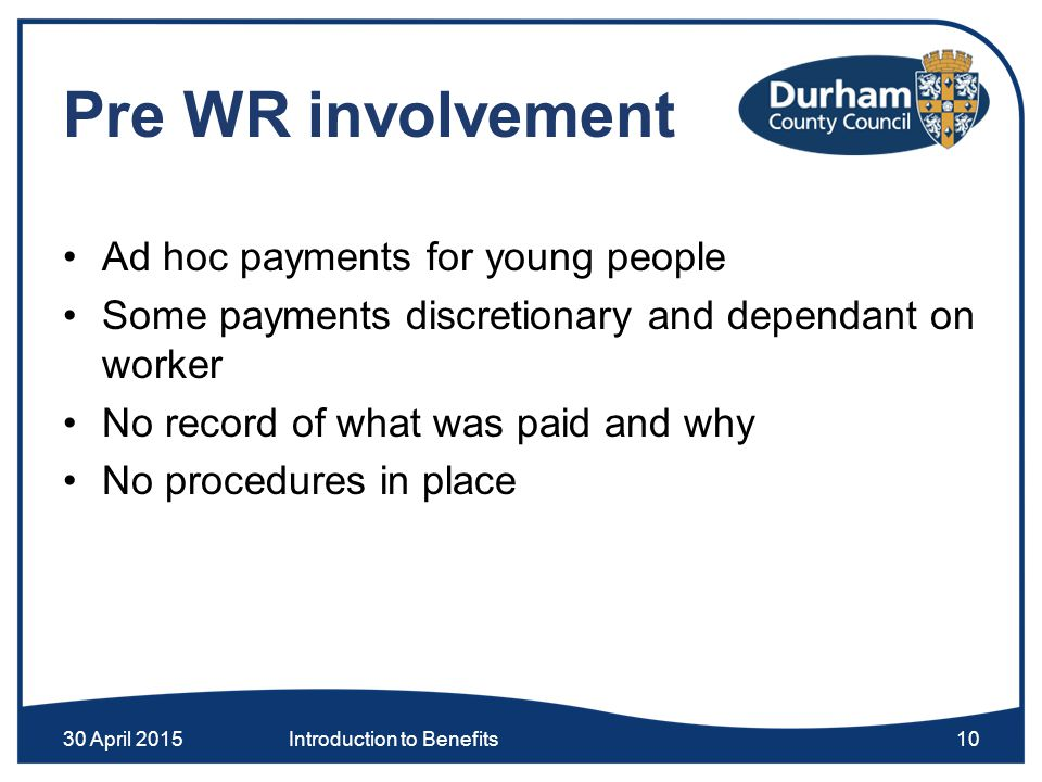 Pre WR involvement Ad hoc payments for young people Some payments discretionary and dependant on worker No record of what was paid and why No procedures in place 30 April 2015Introduction to Benefits10