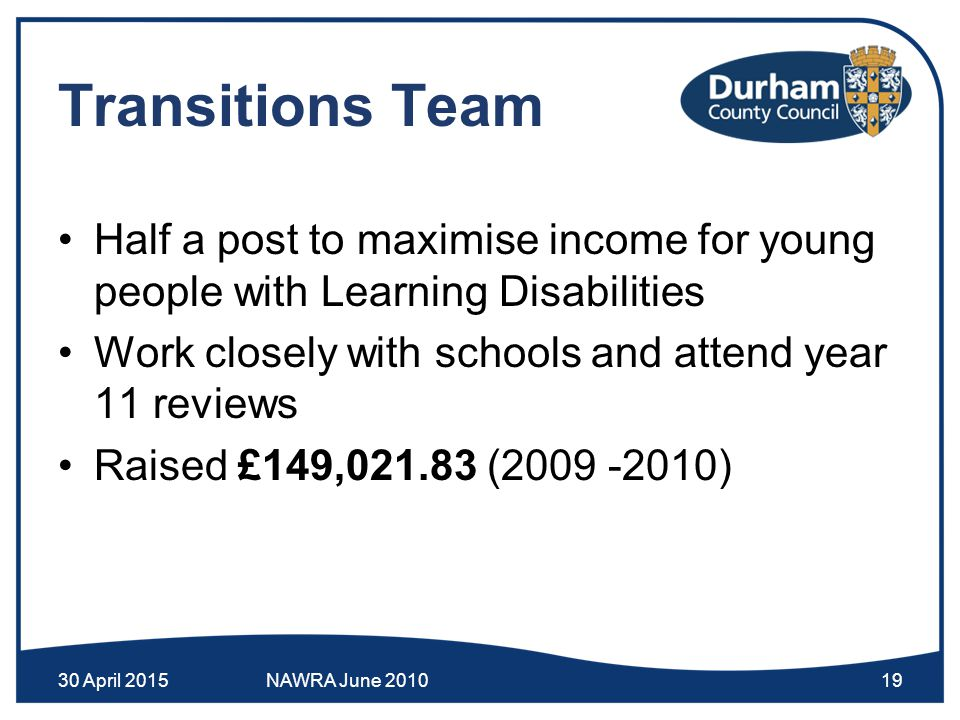 Transitions Team Half a post to maximise income for young people with Learning Disabilities Work closely with schools and attend year 11 reviews Raised £149,021.83 (2009 -2010) 30 April 2015NAWRA June 201019