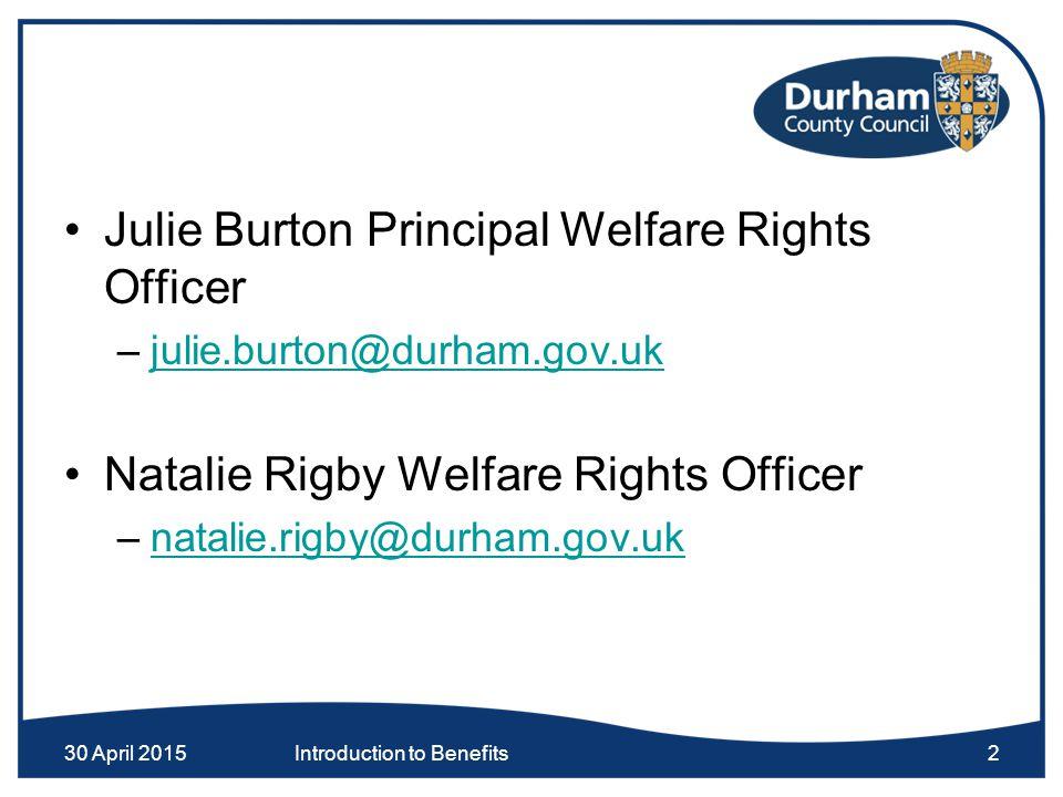 30 April 2015Introduction to Benefits2 Julie Burton Principal Welfare Rights Officer –julie.burton@durham.gov.ukjulie.burton@durham.gov.uk Natalie Rig