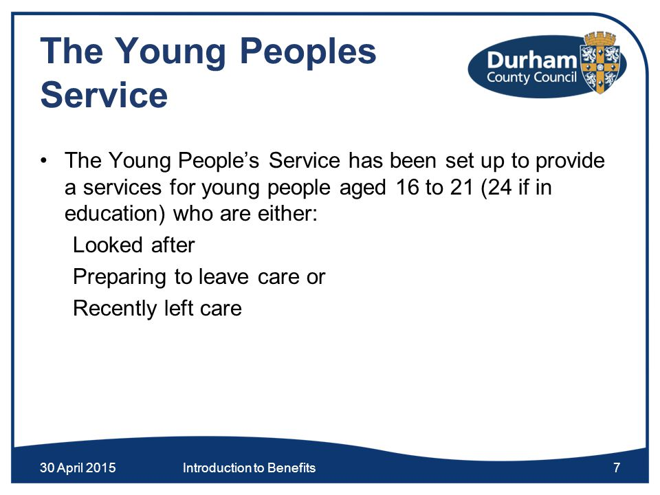 The Young Peoples Service The Young People's Service has been set up to provide a services for young people aged 16 to 21 (24 if in education) who are either: Looked after Preparing to leave care or Recently left care 30 April 2015Introduction to Benefits7