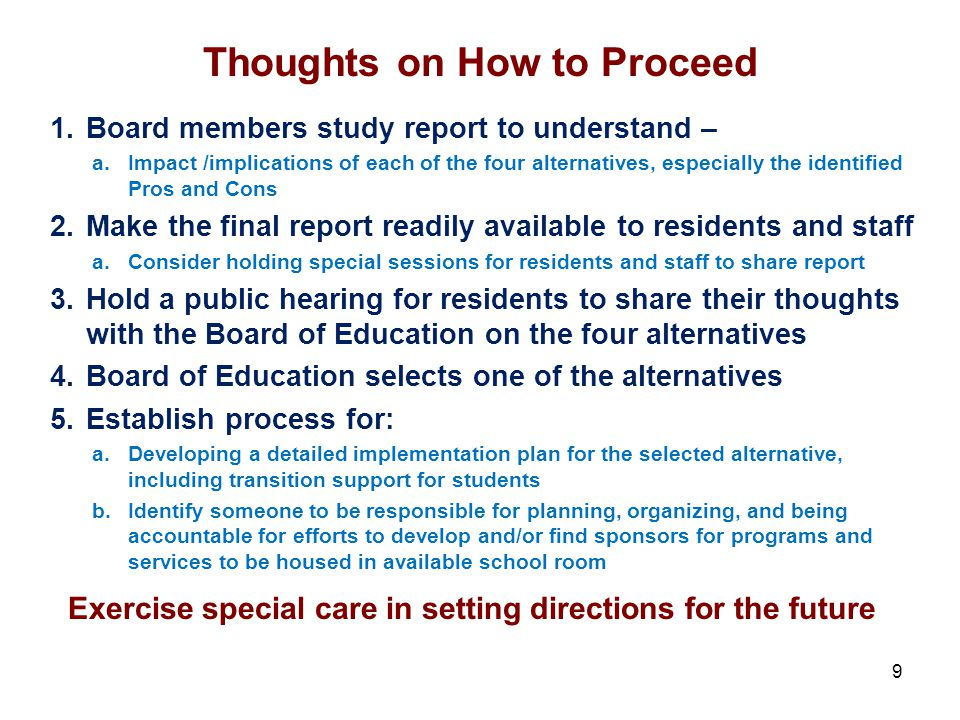 Thoughts on How to Proceed 1.Board members study report to understand – a.Impact /implications of each of the four alternatives, especially the identified Pros and Cons 2.Make the final report readily available to residents and staff a.Consider holding special sessions for residents and staff to share report 3.Hold a public hearing for residents to share their thoughts with the Board of Education on the four alternatives 4.Board of Education selects one of the alternatives 5.Establish process for: a.Developing a detailed implementation plan for the selected alternative, including transition support for students b.Identify someone to be responsible for planning, organizing, and being accountable for efforts to develop and/or find sponsors for programs and services to be housed in available school room 9 Exercise special care in setting directions for the future