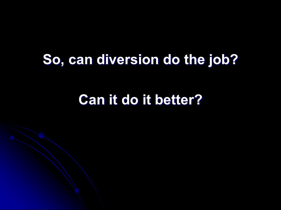 So, can diversion do the job Can it do it better