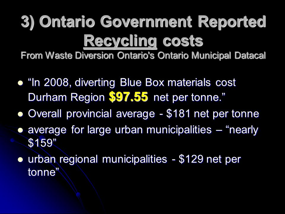 3) Ontario Government Reported Recycling costs From Waste Diversion Ontario s Ontario Municipal Datacal In 2008, diverting Blue Box materials cost Durham Region $97.55 net per tonne. In 2008, diverting Blue Box materials cost Durham Region $97.55 net per tonne. Overall provincial average - $181 net per tonne Overall provincial average - $181 net per tonne average for large urban municipalities – nearly $159 average for large urban municipalities – nearly $159 urban regional municipalities - $129 net per tonne urban regional municipalities - $129 net per tonne
