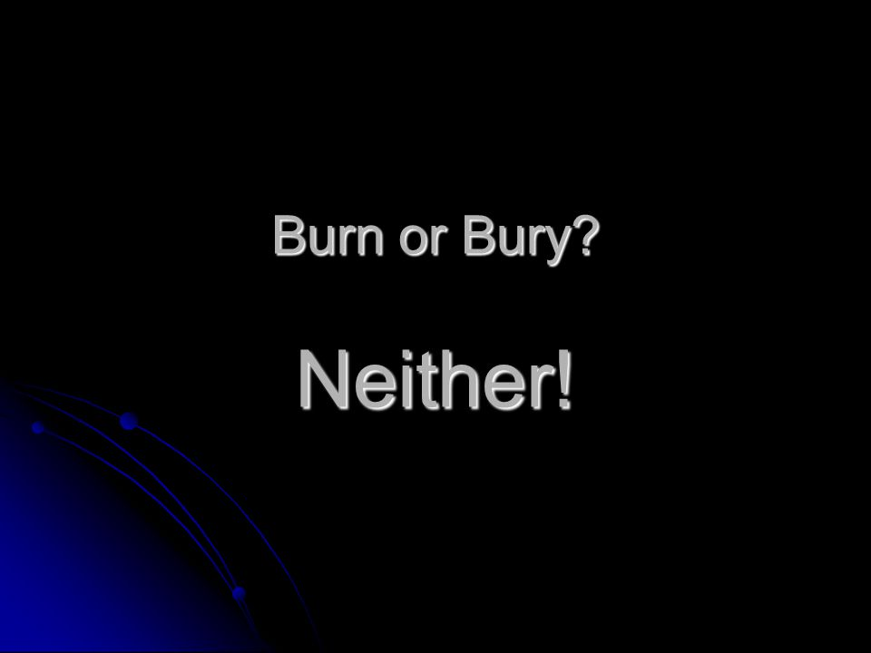Burn or Bury Neither!
