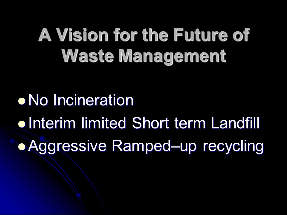 A Vision for the Future of Waste Management No Incineration No Incineration Interim limited Short term Landfill Interim limited Short term Landfill Aggressive Ramped–up recycling Aggressive Ramped–up recycling