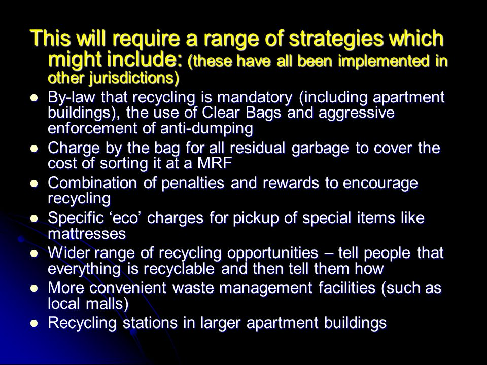 This will require a range of strategies which might include: (these have all been implemented in other jurisdictions) By-law that recycling is mandatory (including apartment buildings), the use of Clear Bags and aggressive enforcement of anti-dumping By-law that recycling is mandatory (including apartment buildings), the use of Clear Bags and aggressive enforcement of anti-dumping Charge by the bag for all residual garbage to cover the cost of sorting it at a MRF Charge by the bag for all residual garbage to cover the cost of sorting it at a MRF Combination of penalties and rewards to encourage recycling Combination of penalties and rewards to encourage recycling Specific 'eco' charges for pickup of special items like mattresses Specific 'eco' charges for pickup of special items like mattresses Wider range of recycling opportunities – tell people that everything is recyclable and then tell them how Wider range of recycling opportunities – tell people that everything is recyclable and then tell them how More convenient waste management facilities (such as local malls) More convenient waste management facilities (such as local malls) Recycling stations in larger apartment buildings Recycling stations in larger apartment buildings