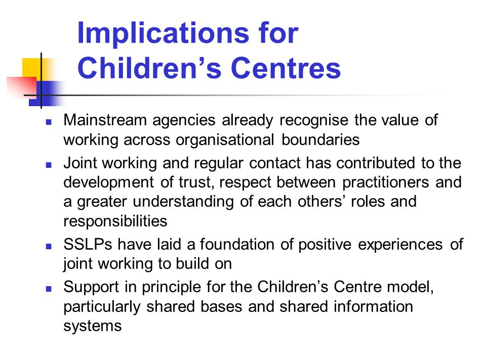 Implications for Children's Centres Mainstream agencies already recognise the value of working across organisational boundaries Joint working and regular contact has contributed to the development of trust, respect between practitioners and a greater understanding of each others' roles and responsibilities SSLPs have laid a foundation of positive experiences of joint working to build on Support in principle for the Children's Centre model, particularly shared bases and shared information systems