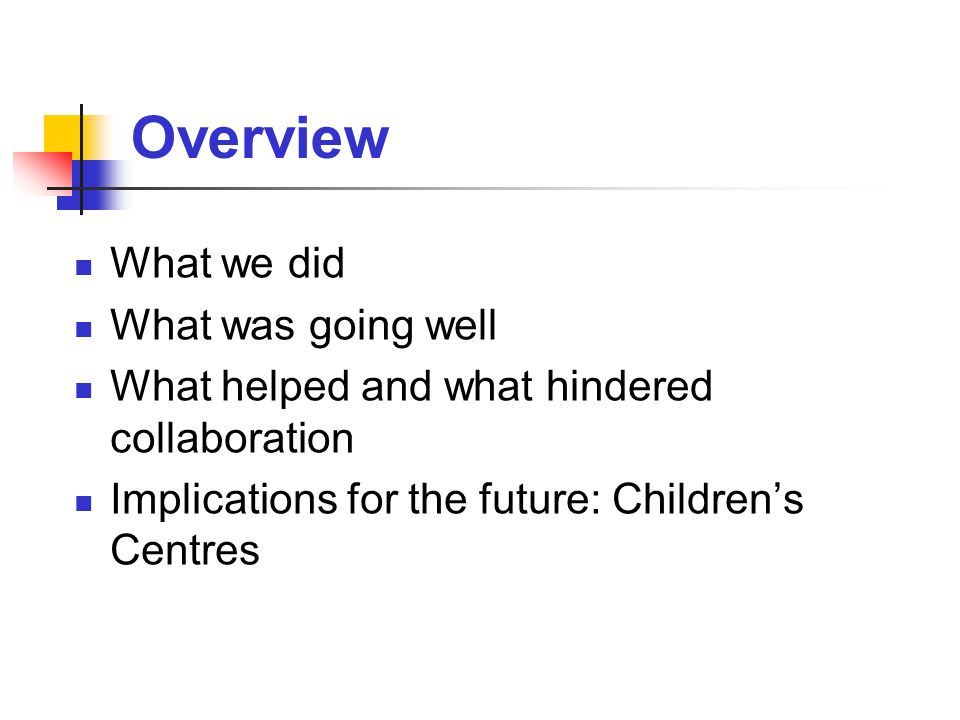 Overview What we did What was going well What helped and what hindered collaboration Implications for the future: Children's Centres