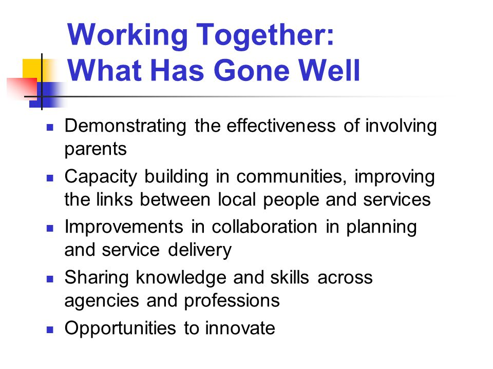 Working Together: What Has Gone Well Demonstrating the effectiveness of involving parents Capacity building in communities, improving the links between local people and services Improvements in collaboration in planning and service delivery Sharing knowledge and skills across agencies and professions Opportunities to innovate