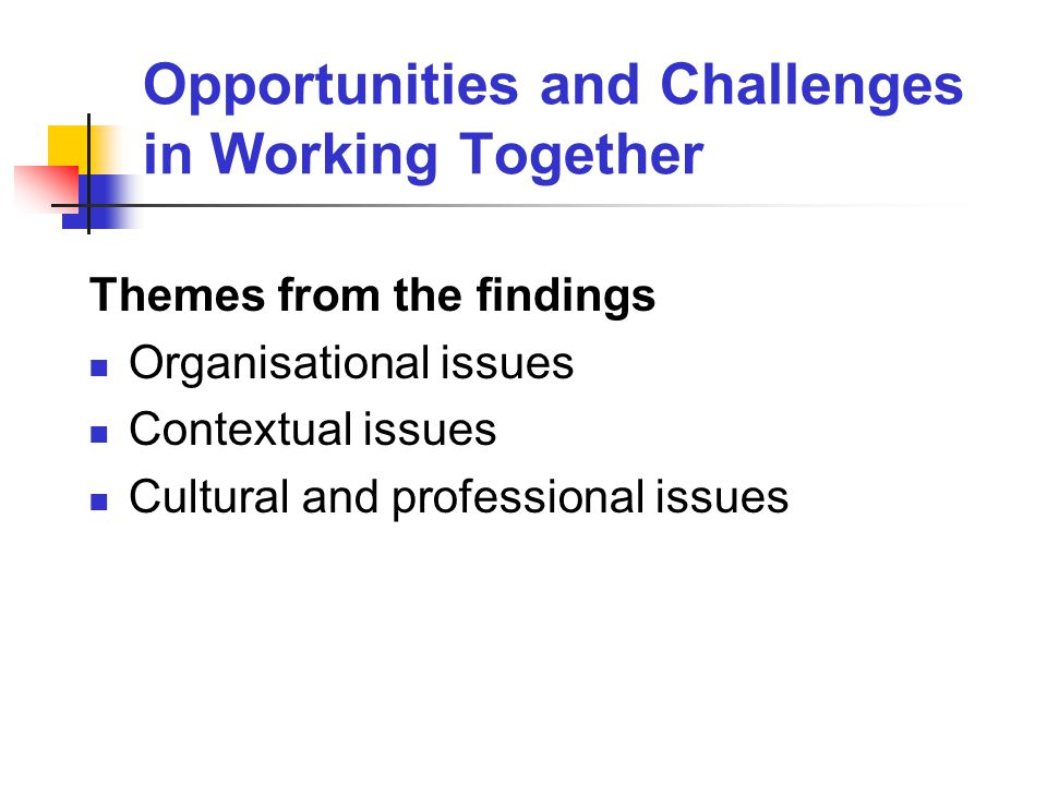 Opportunities and Challenges in Working Together Themes from the findings Organisational issues Contextual issues Cultural and professional issues