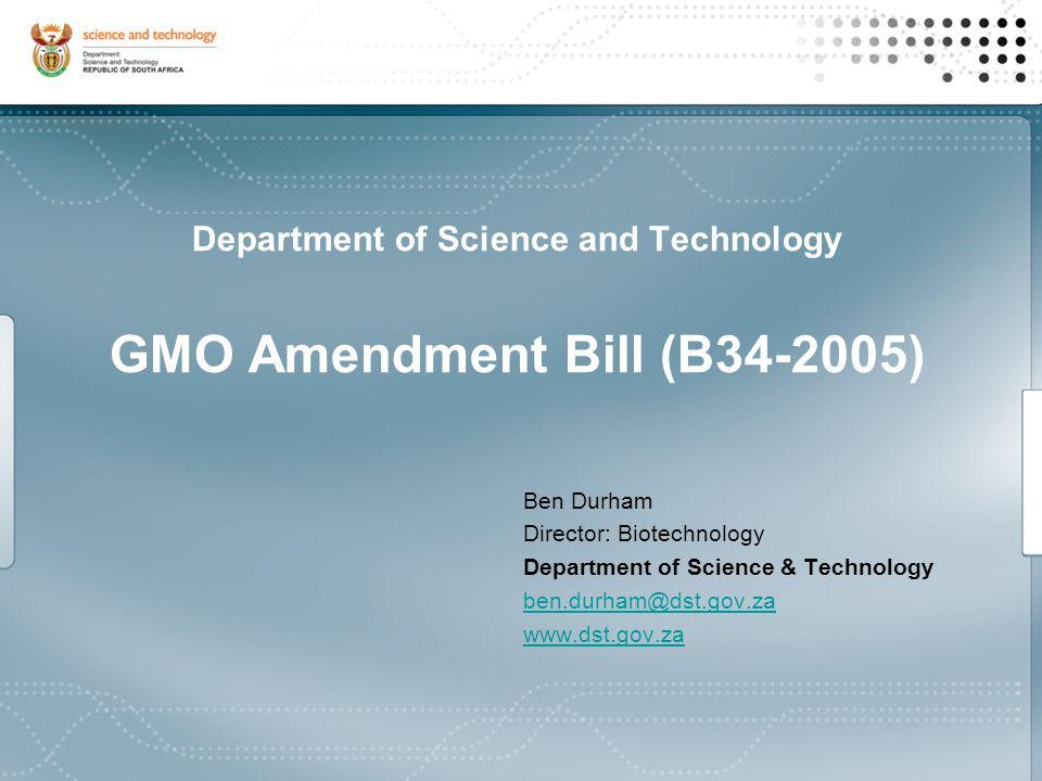 Ben Durham Director: Biotechnology Department of Science & Technology ben.durham@dst.gov.za www.dst.gov.za Department of Science and Technology GMO Amendment Bill (B34-2005)