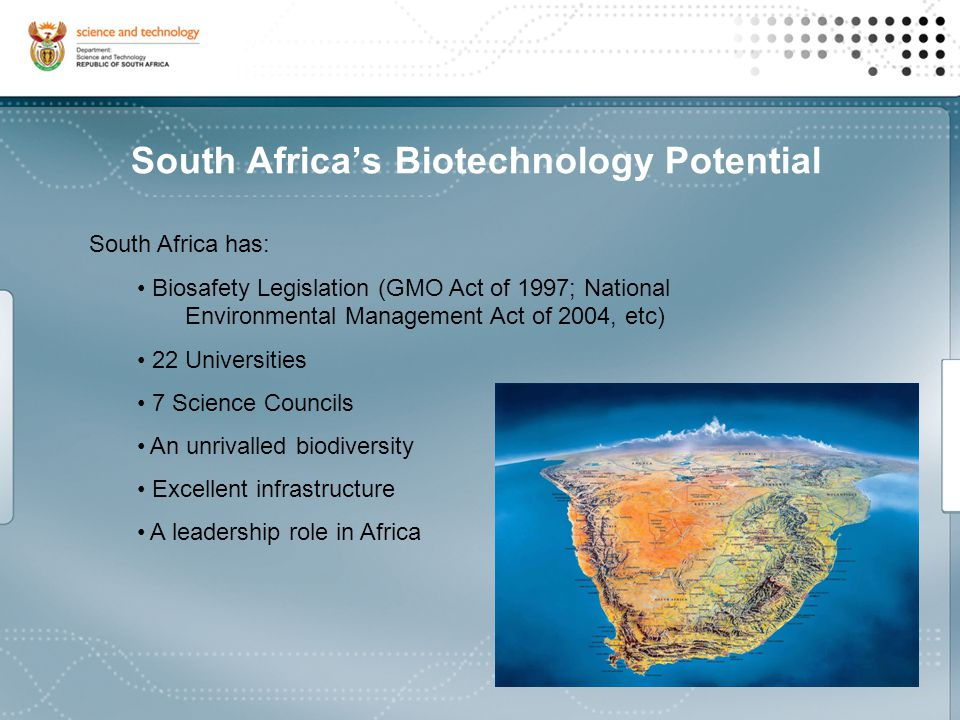 South Africa's Biotechnology Potential South Africa has: Biosafety Legislation (GMO Act of 1997; National Environmental Management Act of 2004, etc) 22 Universities 7 Science Councils An unrivalled biodiversity Excellent infrastructure A leadership role in Africa