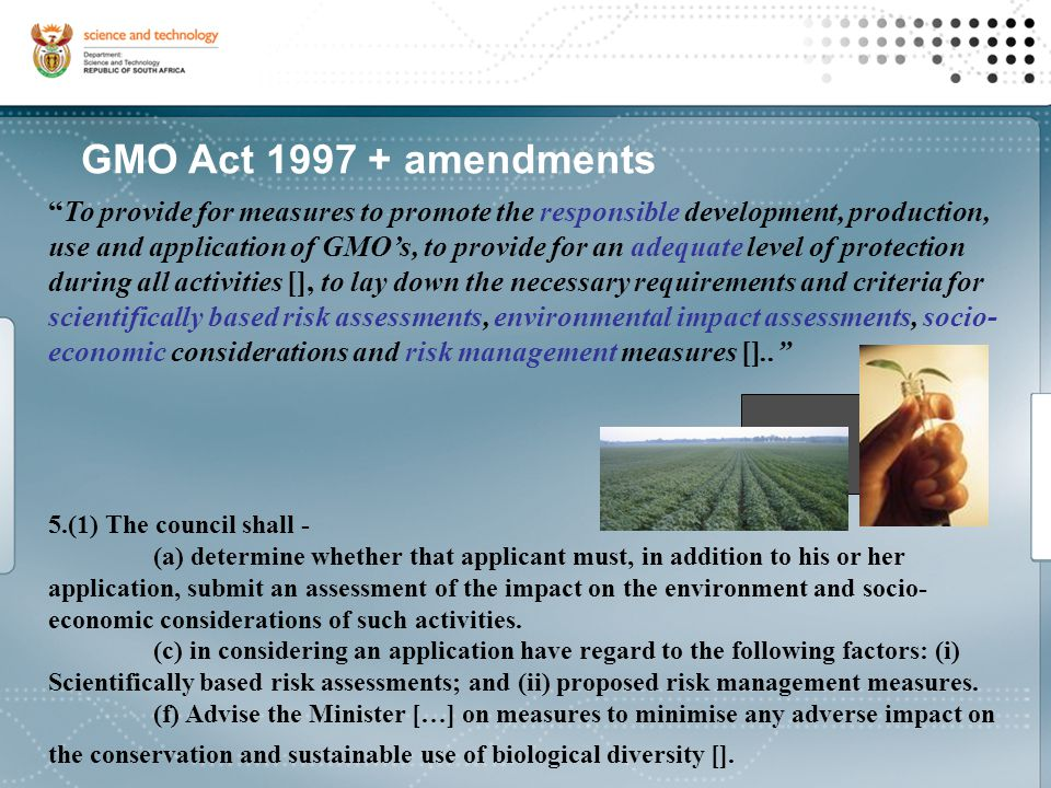 To provide for measures to promote the responsible development, production, use and application of GMO's, to provide for an adequate level of protection during all activities [], to lay down the necessary requirements and criteria for scientifically based risk assessments, environmental impact assessments, socio- economic considerations and risk management measures [].. 5.(1) The council shall - (a) determine whether that applicant must, in addition to his or her application, submit an assessment of the impact on the environment and socio- economic considerations of such activities.