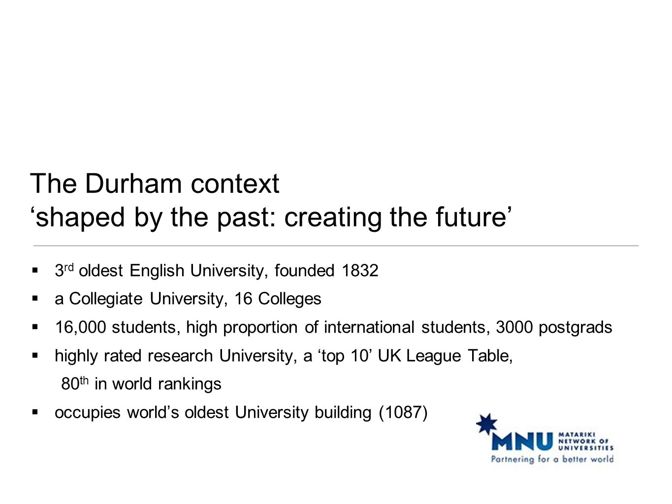 The Durham context 'shaped by the past: creating the future'  3 rd oldest English University, founded 1832  a Collegiate University, 16 Colleges  1