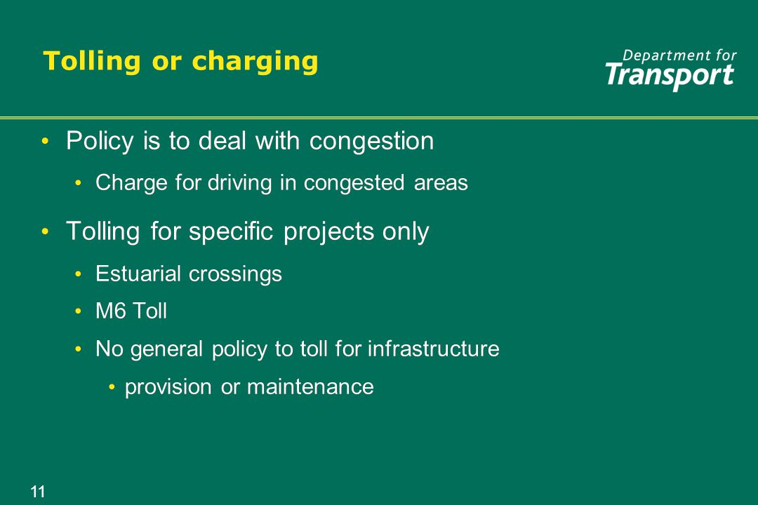 11 Tolling or charging Policy is to deal with congestion Charge for driving in congested areas Tolling for specific projects only Estuarial crossings M6 Toll No general policy to toll for infrastructure provision or maintenance Policy is to deal with congestion Charge for driving in congested areas Tolling for specific projects only Estuarial crossings M6 Toll No general policy to toll for infrastructure provision or maintenance