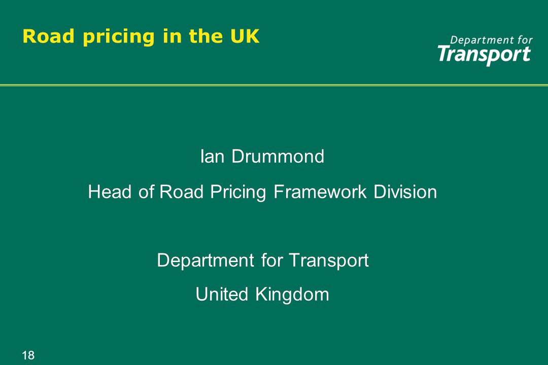 18 Road pricing in the UK Ian Drummond Head of Road Pricing Framework Division Department for Transport United Kingdom Ian Drummond Head of Road Pricing Framework Division Department for Transport United Kingdom