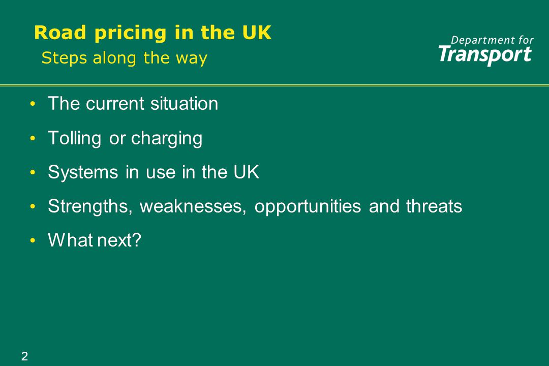 2 Road pricing in the UK The current situation Tolling or charging Systems in use in the UK Strengths, weaknesses, opportunities and threats What next.