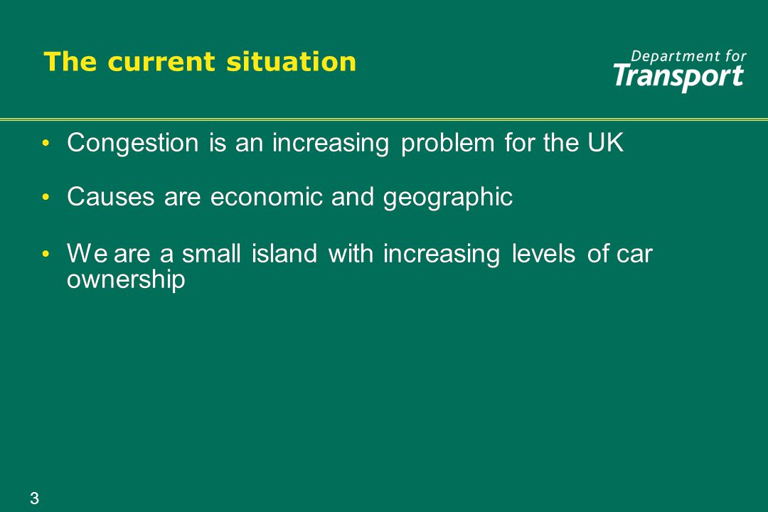 3 The current situation Congestion is an increasing problem for the UK Causes are economic and geographic We are a small island with increasing levels of car ownership Congestion is an increasing problem for the UK Causes are economic and geographic We are a small island with increasing levels of car ownership