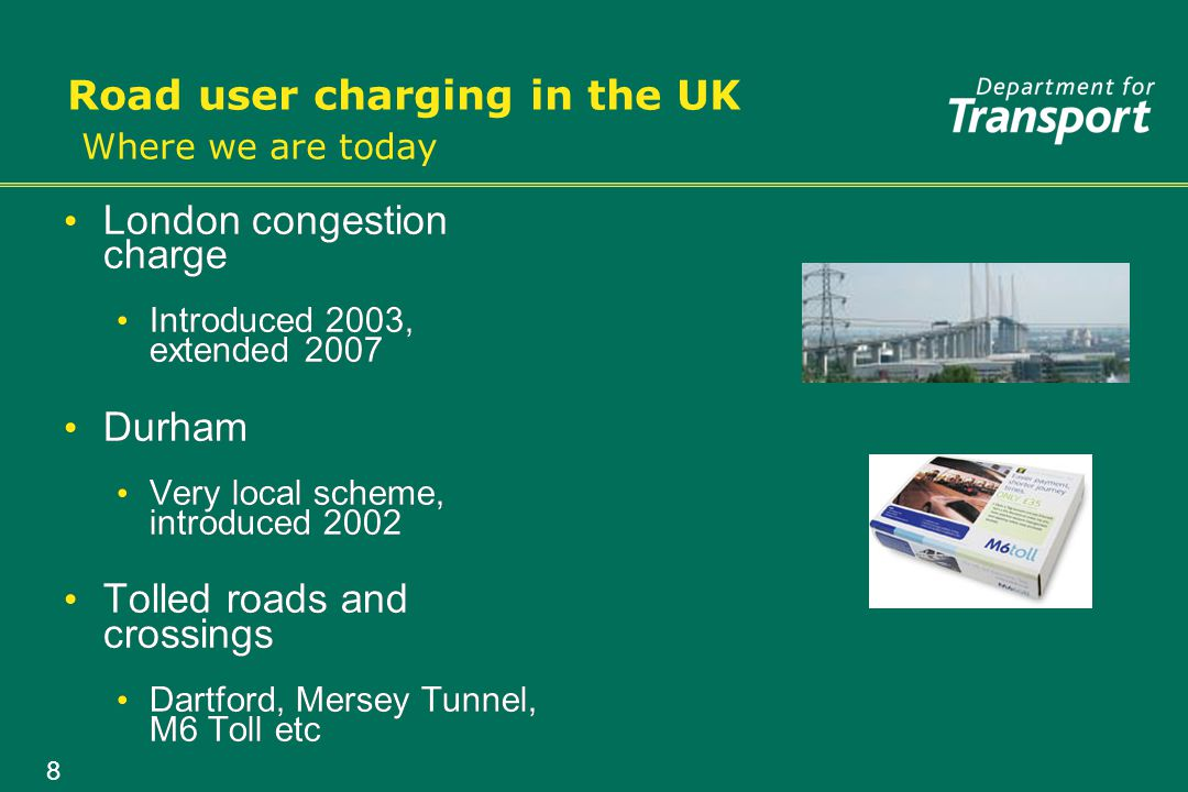 8 Road user charging in the UK Where we are today London congestion charge Introduced 2003, extended 2007 Durham Very local scheme, introduced 2002 Tolled roads and crossings Dartford, Mersey Tunnel, M6 Toll etc London congestion charge Introduced 2003, extended 2007 Durham Very local scheme, introduced 2002 Tolled roads and crossings Dartford, Mersey Tunnel, M6 Toll etc