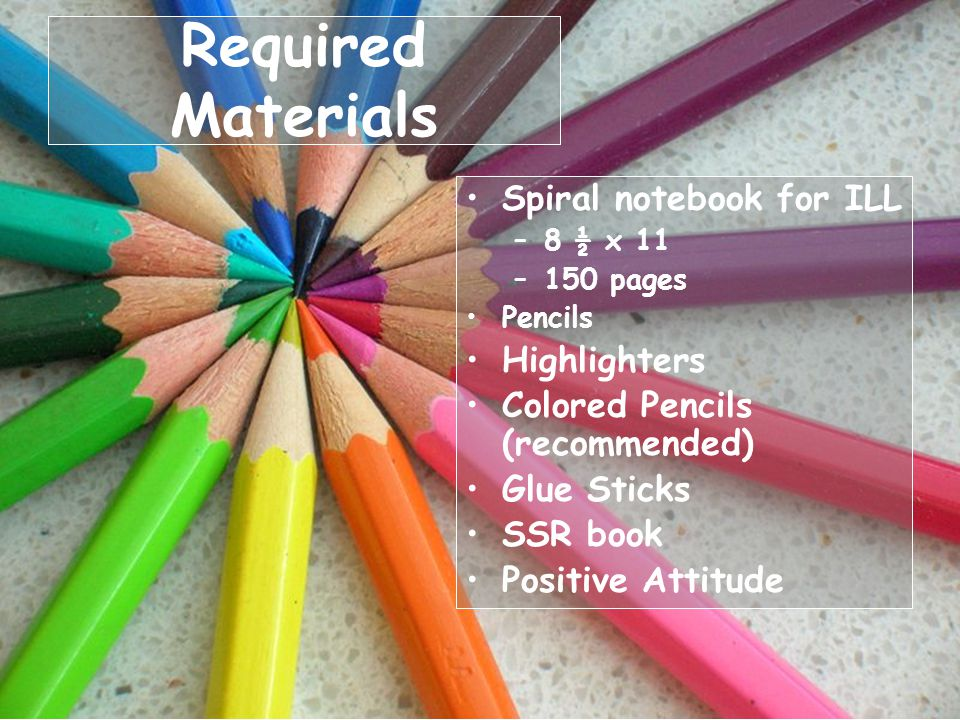 Required Materials Spiral notebook for ILL –8 ½ x 11 –150 pages Pencils Highlighters Colored Pencils (recommended) Glue Sticks SSR book Positive Attitude