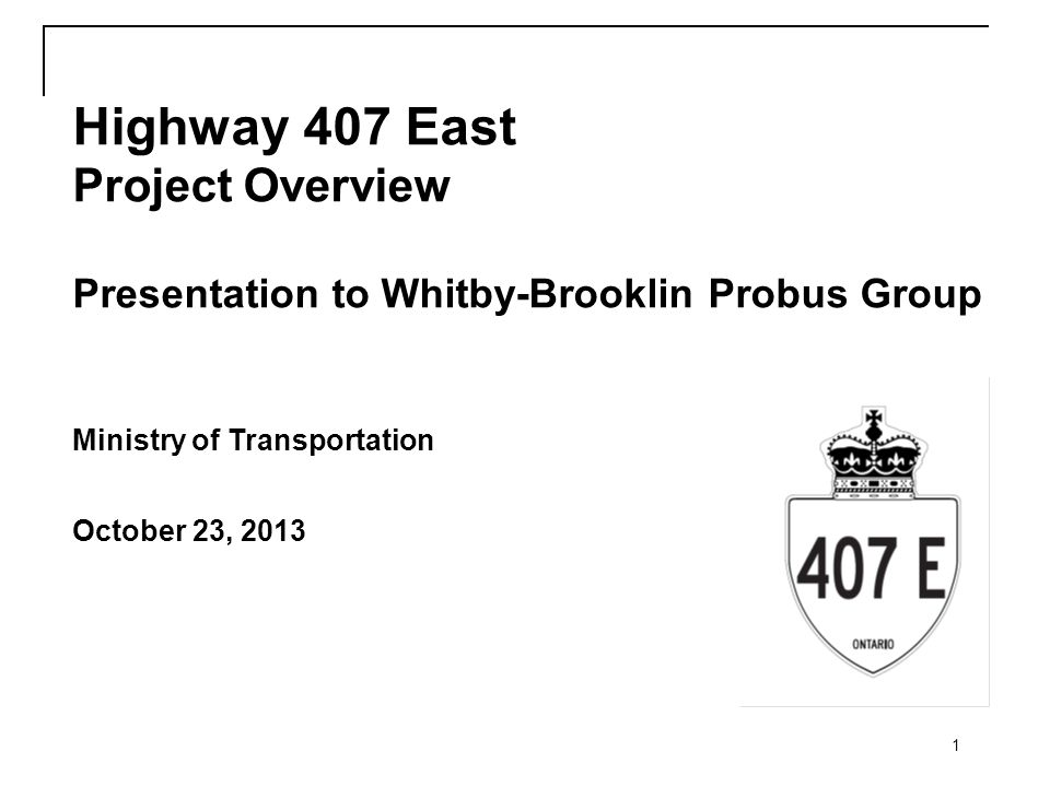 1 Highway 407 East Project Overview Presentation to Whitby-Brooklin Probus Group Ministry of Transportation October 23, 2013