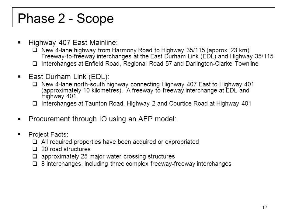 12 Phase 2 - Scope  Highway 407 East Mainline:  New 4-lane highway from Harmony Road to Highway 35/115 (approx.