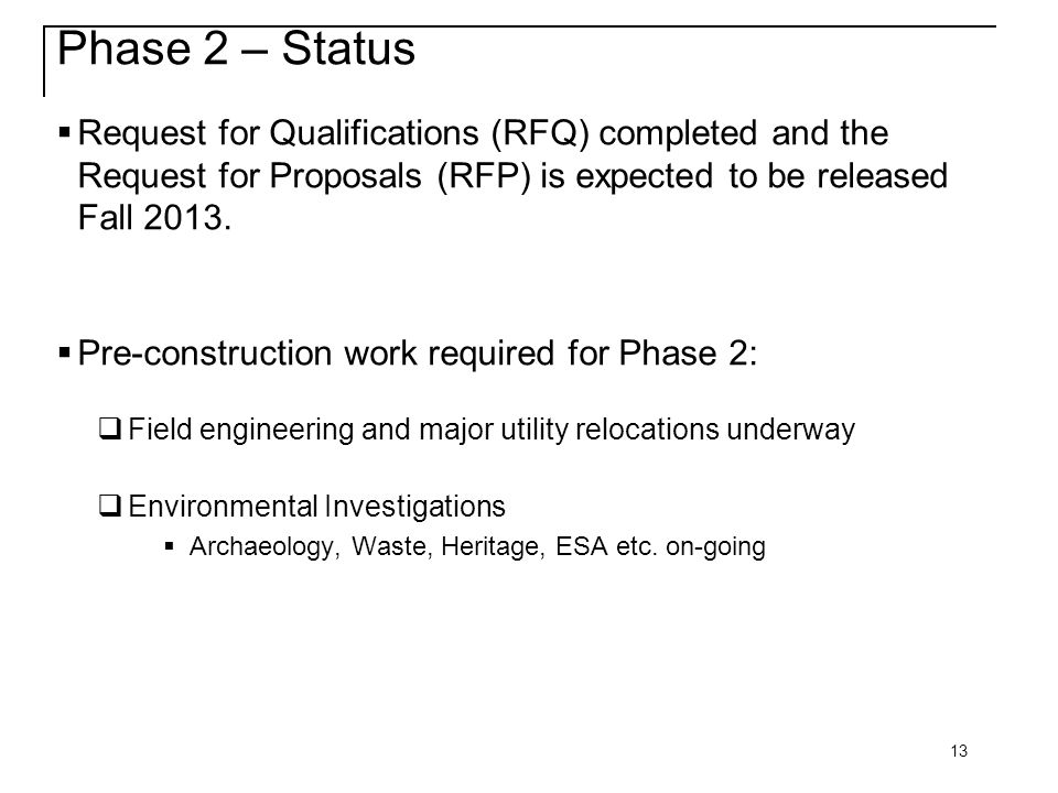 13 Phase 2 – Status  Request for Qualifications (RFQ) completed and the Request for Proposals (RFP) is expected to be released Fall 2013.