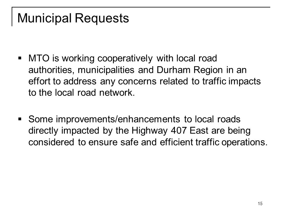 15 Municipal Requests  MTO is working cooperatively with local road authorities, municipalities and Durham Region in an effort to address any concerns related to traffic impacts to the local road network.