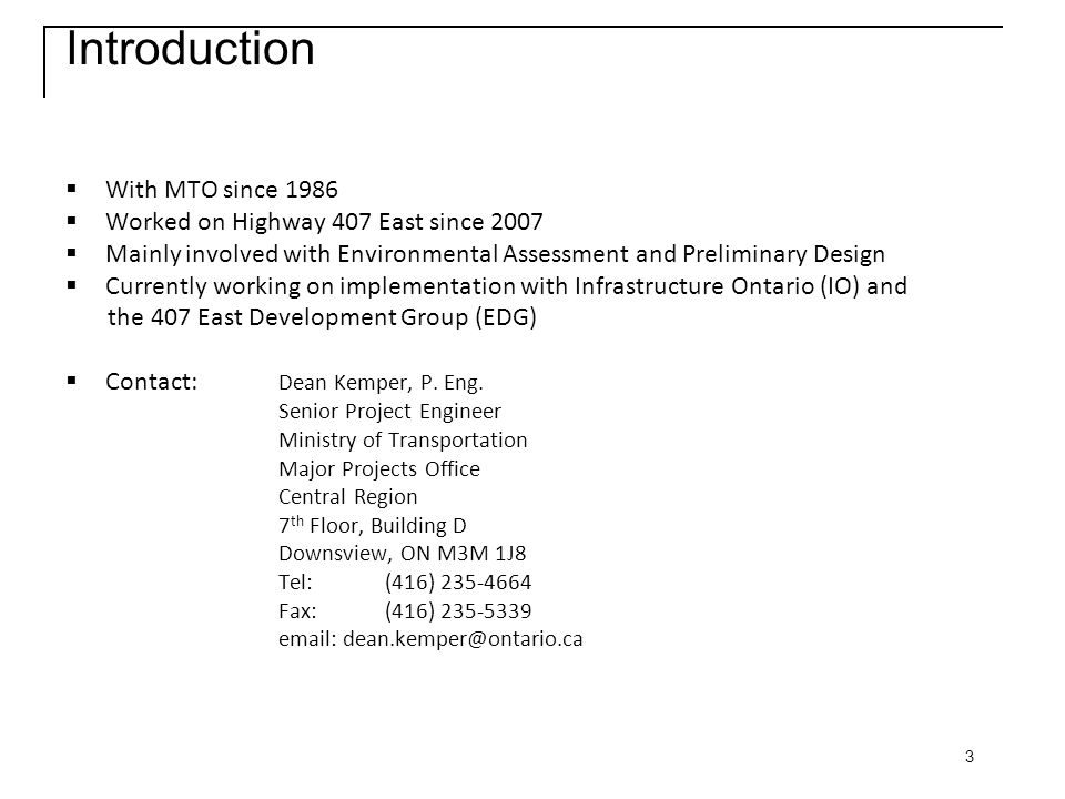 3 Introduction  With MTO since 1986  Worked on Highway 407 East since 2007  Mainly involved with Environmental Assessment and Preliminary Design  Currently working on implementation with Infrastructure Ontario (IO) and the 407 East Development Group (EDG)  Contact: Dean Kemper, P.