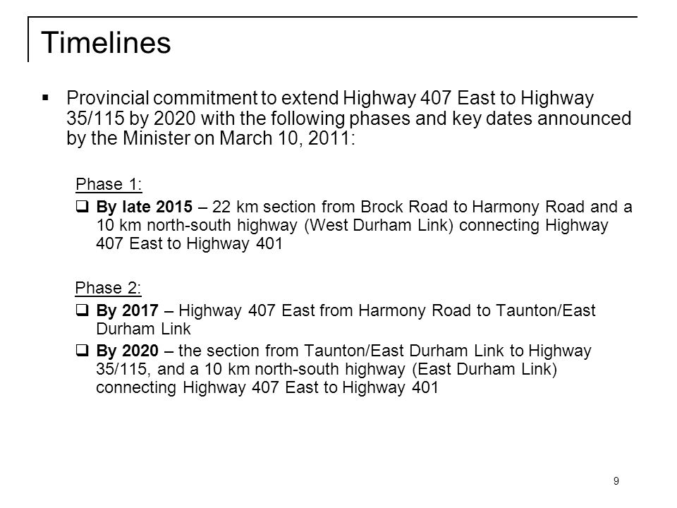 9 Timelines  Provincial commitment to extend Highway 407 East to Highway 35/115 by 2020 with the following phases and key dates announced by the Minister on March 10, 2011: Phase 1:  By late 2015 – 22 km section from Brock Road to Harmony Road and a 10 km north-south highway (West Durham Link) connecting Highway 407 East to Highway 401 Phase 2:  By 2017 – Highway 407 East from Harmony Road to Taunton/East Durham Link  By 2020 – the section from Taunton/East Durham Link to Highway 35/115, and a 10 km north-south highway (East Durham Link) connecting Highway 407 East to Highway 401