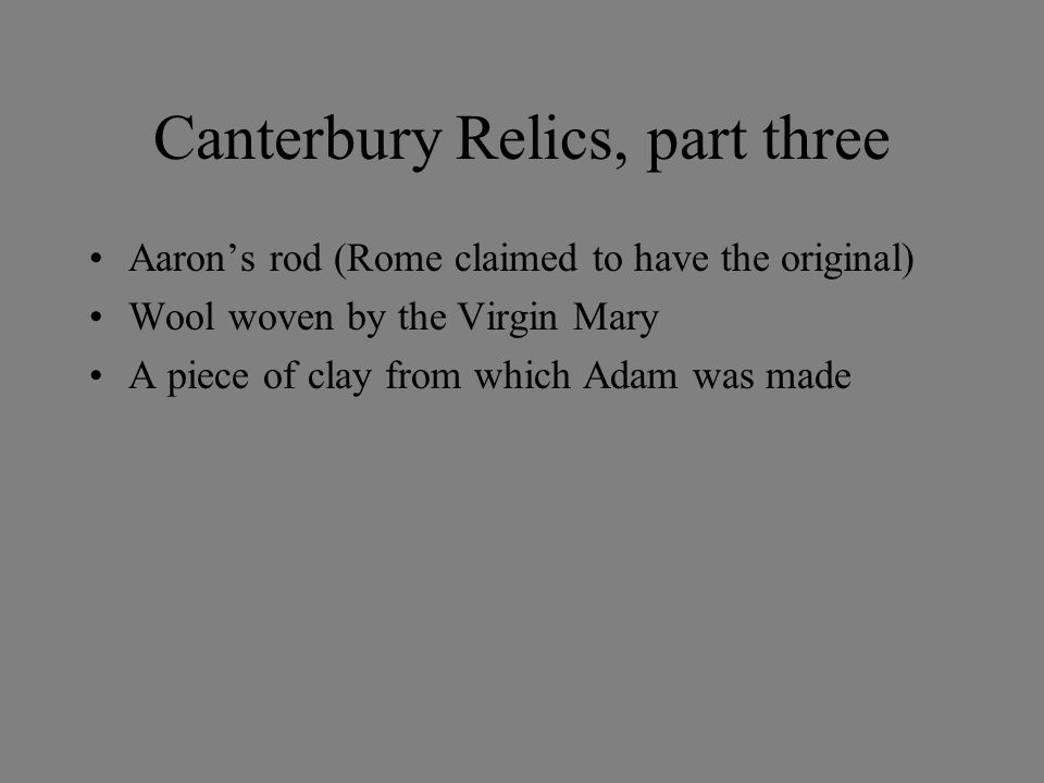 Canterbury Relics, part three Aaron's rod (Rome claimed to have the original) Wool woven by the Virgin Mary A piece of clay from which Adam was made