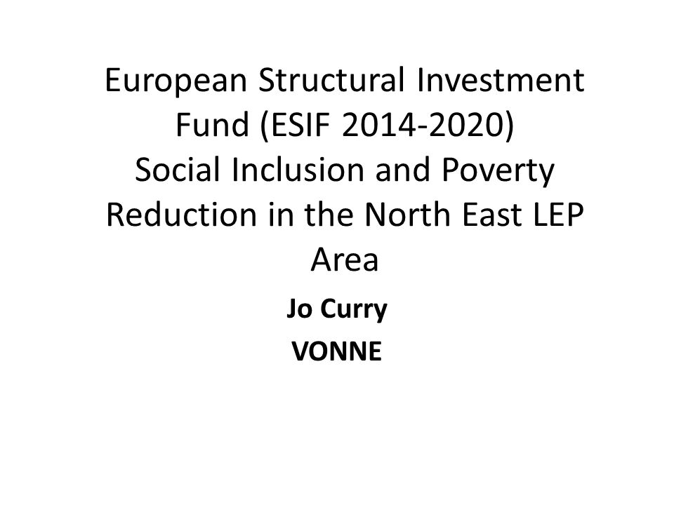£44.5m of ESF is available for promoting social inclusion and combating poverty (Theme 9) Activity as stated in draft ESIF submitted to Government in 2014 Northumberland, Tyne and Wear DurhamTotal ESF Support activities to tackle multiple barriers in a holistic / integrated way to avoid problems becoming entrenched £14.2m£4m£18.2m Targeted support to those with protected characteristics and from specific communities who face multiple barriers/ high levels of exclusion and poverty £6.6m£1.7m£8.3m Targeted activities to support bottom up social inclusion through geographically focused community action £12m (plus £3m ERDF) £6m (plus £1m ERDF) £18m (Plus £4m ERDF)