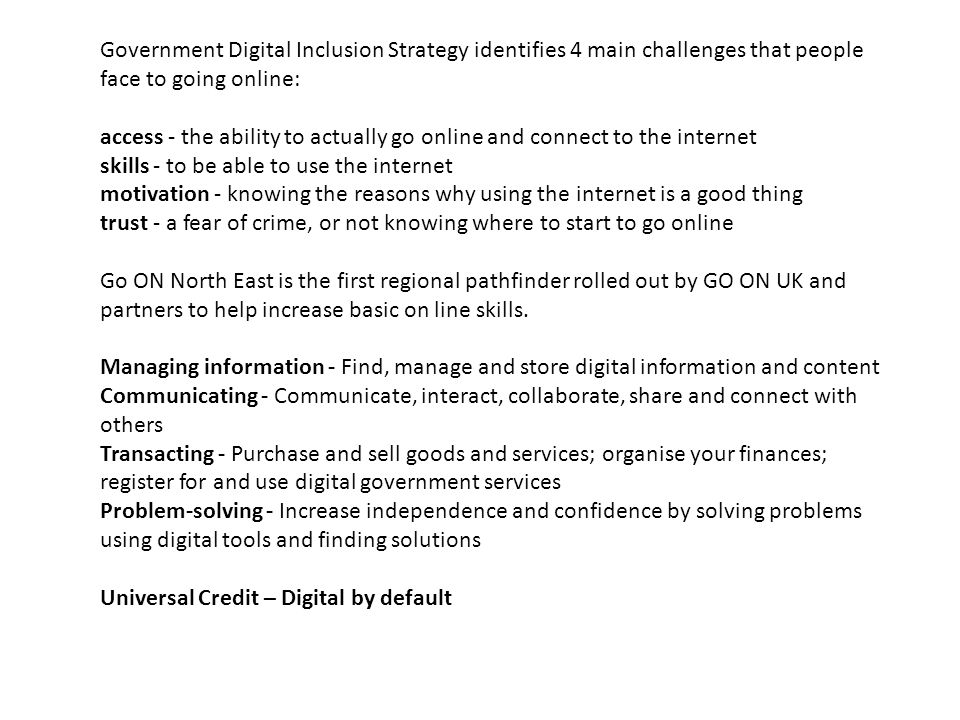 Government Digital Inclusion Strategy identifies 4 main challenges that people face to going online: access - the ability to actually go online and co