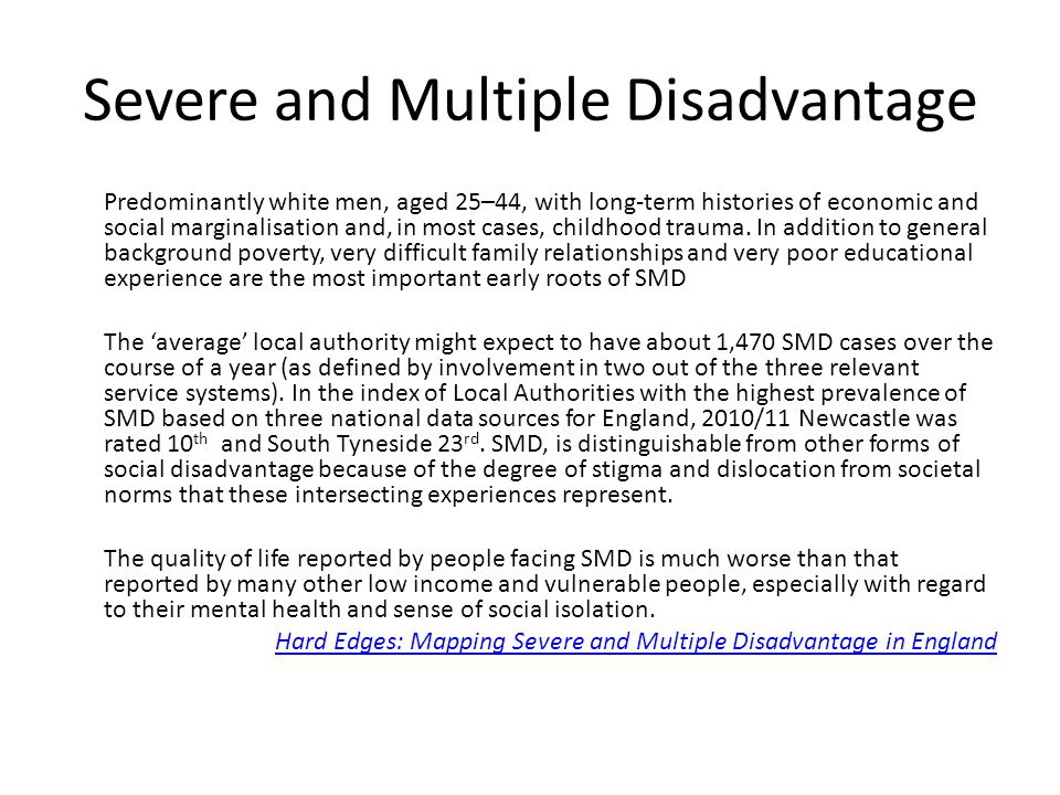 Severe and Multiple Disadvantage Predominantly white men, aged 25–44, with long-term histories of economic and social marginalisation and, in most cas