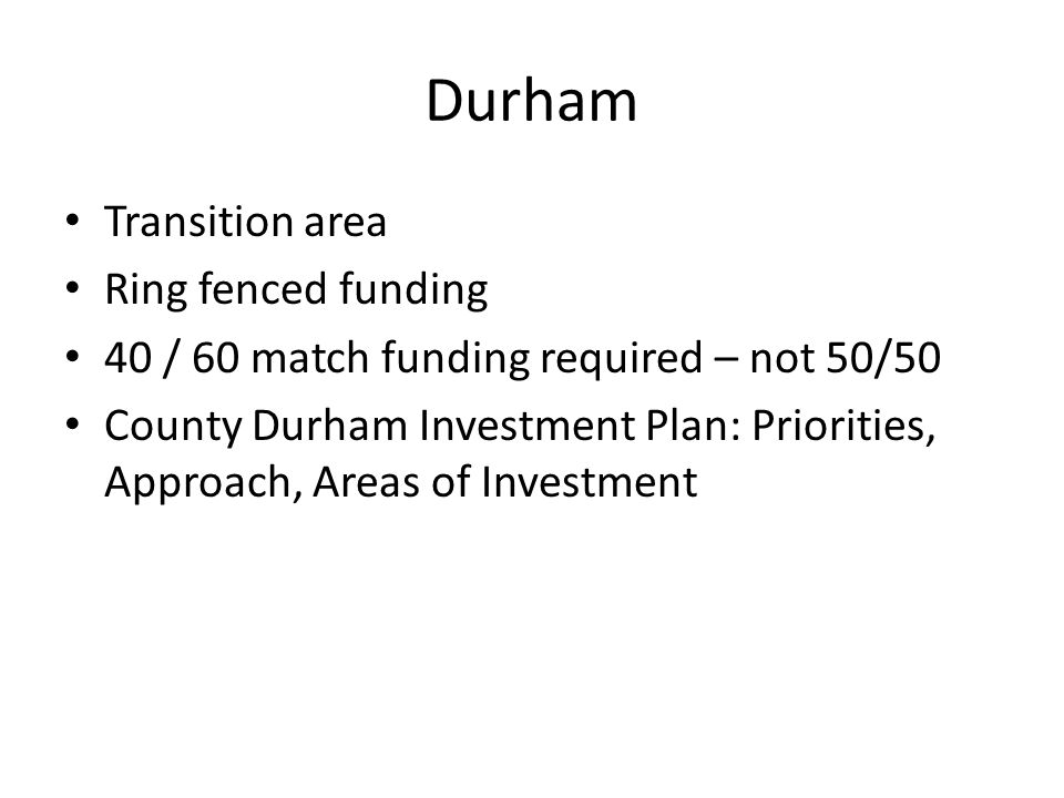 Durham Transition area Ring fenced funding 40 / 60 match funding required – not 50/50 County Durham Investment Plan: Priorities, Approach, Areas of In