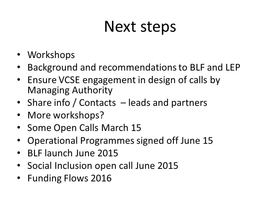 Next steps Workshops Background and recommendations to BLF and LEP Ensure VCSE engagement in design of calls by Managing Authority Share info / Contac