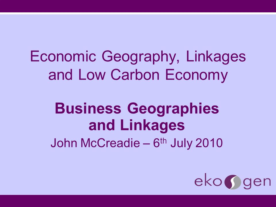 Economic Geography, Linkages and Low Carbon Economy Business Geographies and Linkages John McCreadie – 6 th July 2010