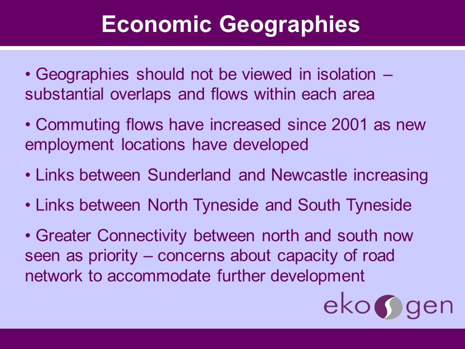 Economic Geographies Geographies should not be viewed in isolation – substantial overlaps and flows within each area Commuting flows have increased since 2001 as new employment locations have developed Links between Sunderland and Newcastle increasing Links between North Tyneside and South Tyneside Greater Connectivity between north and south now seen as priority – concerns about capacity of road network to accommodate further development