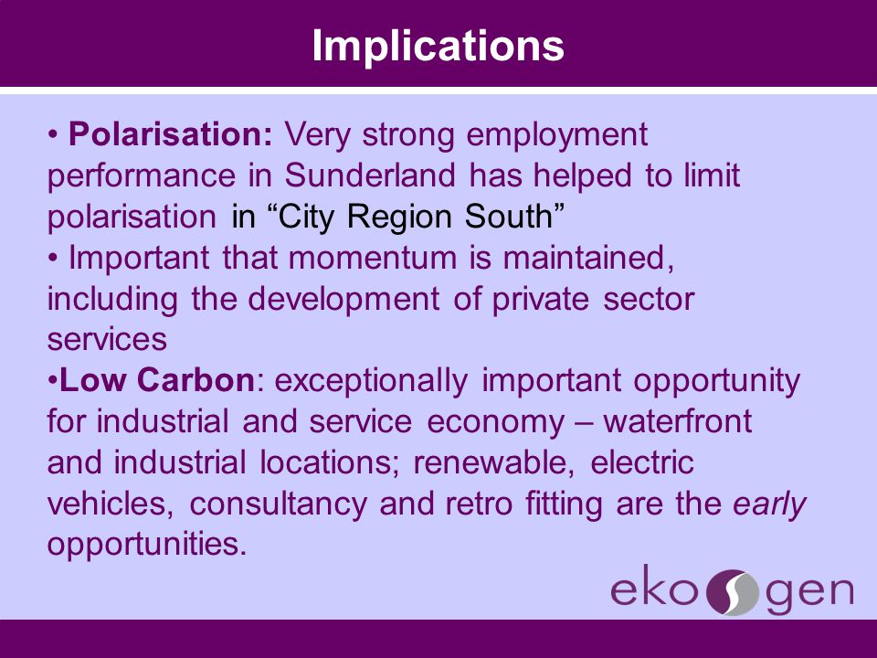 Implications Polarisation: Very strong employment performance in Sunderland has helped to limit polarisation in City Region South Important that momentum is maintained, including the development of private sector services Low Carbon: exceptionally important opportunity for industrial and service economy – waterfront and industrial locations; renewable, electric vehicles, consultancy and retro fitting are the early opportunities.