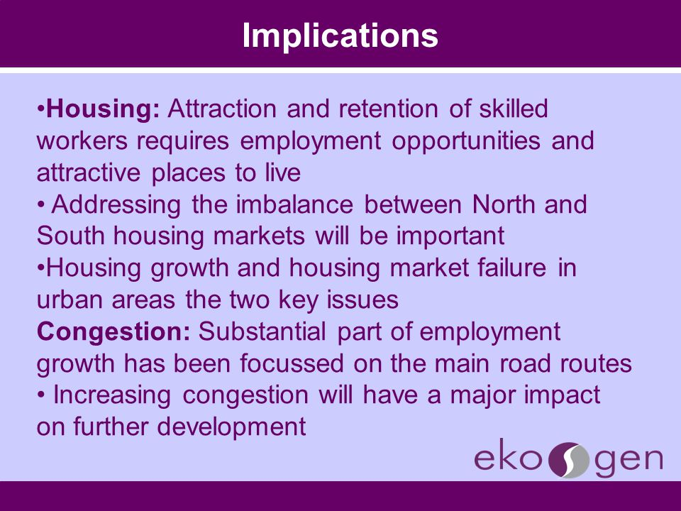 Implications Housing: Attraction and retention of skilled workers requires employment opportunities and attractive places to live Addressing the imbal