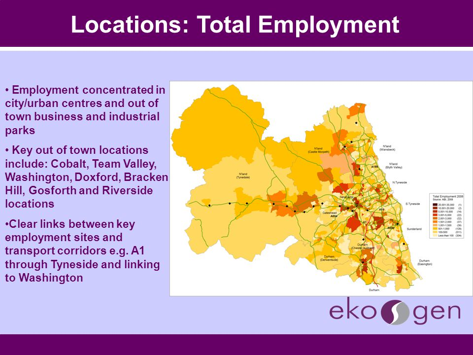 Locations: Total Employment Employment concentrated in city/urban centres and out of town business and industrial parks Key out of town locations include: Cobalt, Team Valley, Washington, Doxford, Bracken Hill, Gosforth and Riverside locations Clear links between key employment sites and transport corridors e.g.
