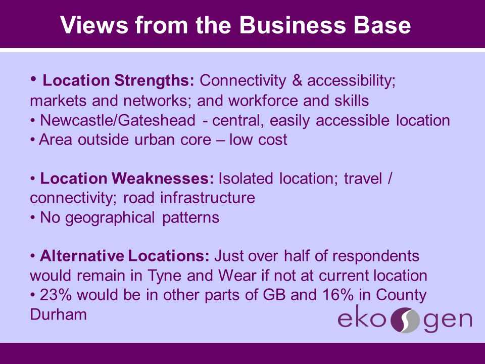 Views from the Business Base Location Strengths: Connectivity & accessibility; markets and networks; and workforce and skills Newcastle/Gateshead - central, easily accessible location Area outside urban core – low cost Location Weaknesses: Isolated location; travel / connectivity; road infrastructure No geographical patterns Alternative Locations: Just over half of respondents would remain in Tyne and Wear if not at current location 23% would be in other parts of GB and 16% in County Durham