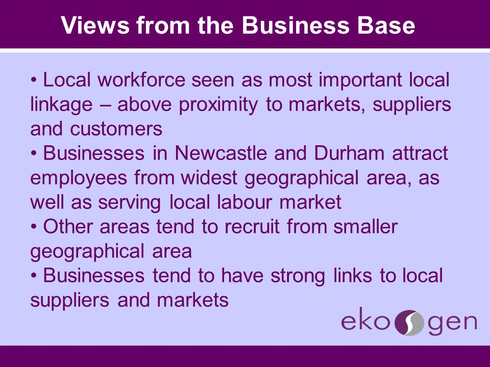 Views from the Business Base Local workforce seen as most important local linkage – above proximity to markets, suppliers and customers Businesses in