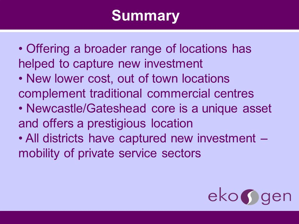 Summary Offering a broader range of locations has helped to capture new investment New lower cost, out of town locations complement traditional commer