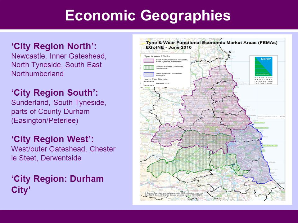 Economic Geographies 'City Region North': Newcastle, Inner Gateshead, North Tyneside, South East Northumberland 'City Region South': Sunderland, South Tyneside, parts of County Durham (Easington/Peterlee) 'City Region West': West/outer Gateshead, Chester le Steet, Derwentside 'City Region: Durham City'