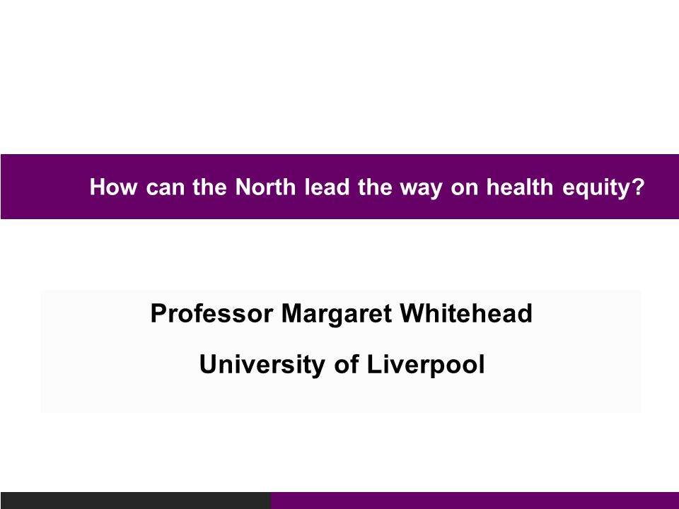 Professor Margaret Whitehead University of Liverpool How can the North lead the way on health equity?