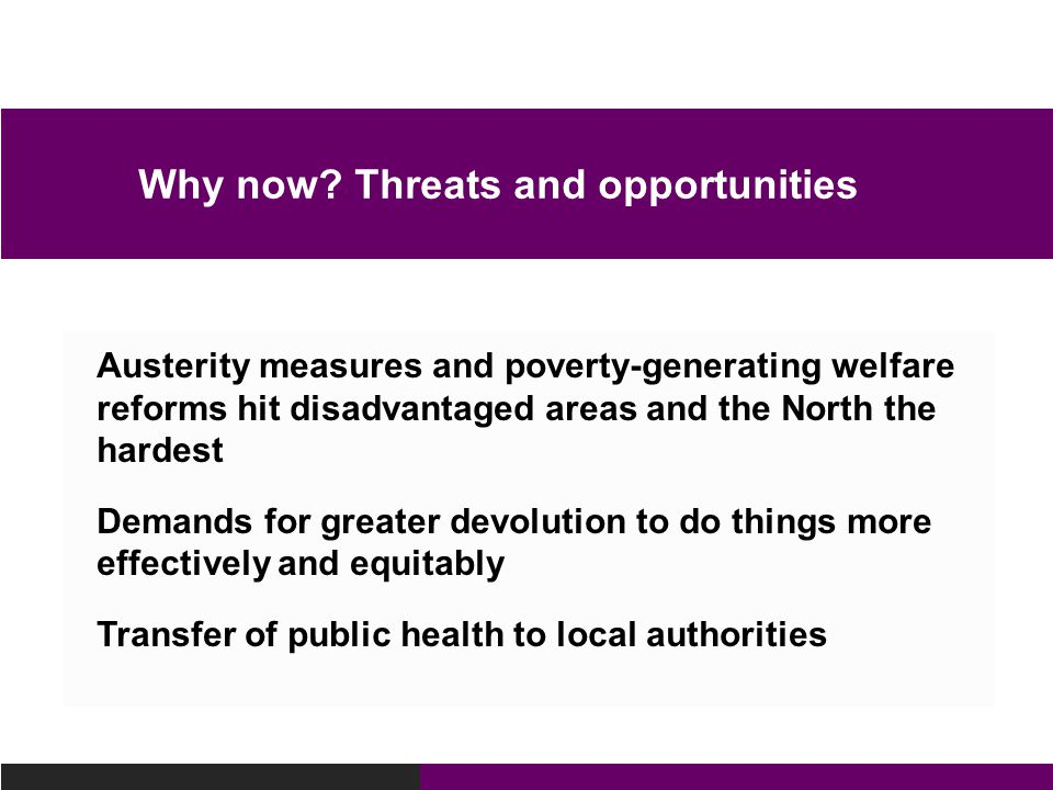 Austerity measures and poverty-generating welfare reforms hit disadvantaged areas and the North the hardest Demands for greater devolution to do things more effectively and equitably Transfer of public health to local authorities Why now.